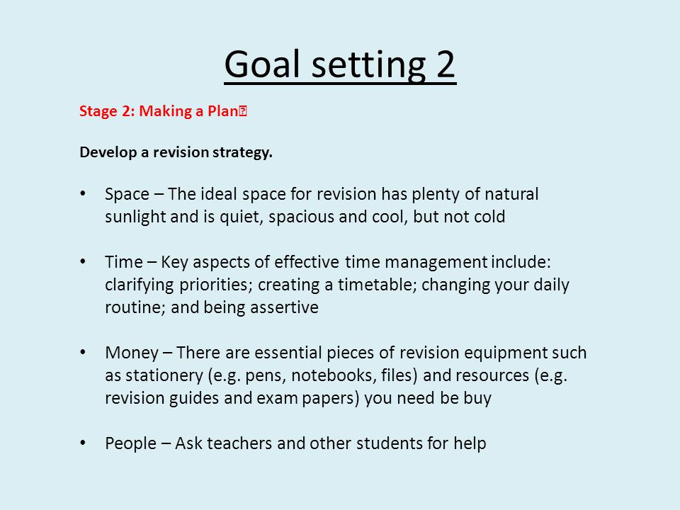 Goal setting 2 Stage 2: Making a Plan Develop a revision strategy. Space – The ideal space for revision has plenty of natural sunlight and is quiet, s
