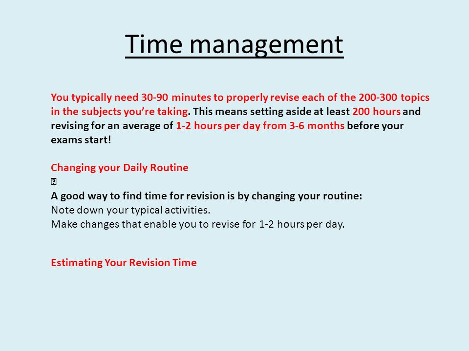 Time management You typically need 30-90 minutes to properly revise each of the 200-300 topics in the subjects you're taking. This means setting aside