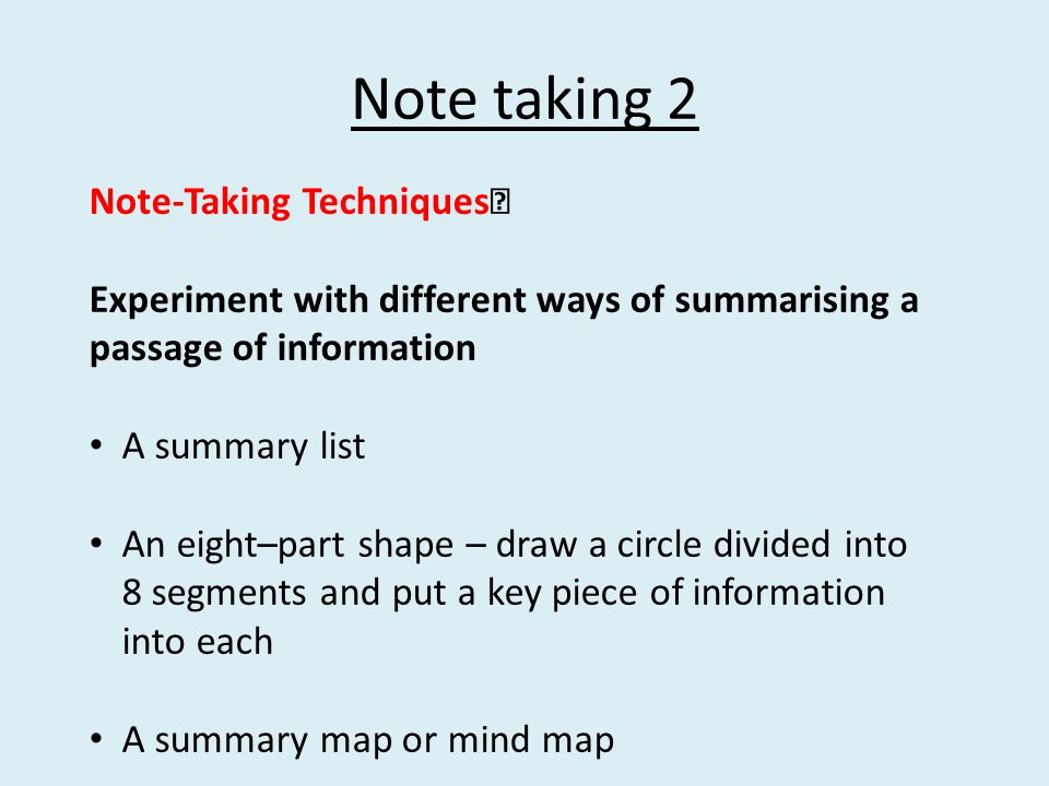 Note taking 2 Note-Taking Techniques Experiment with different ways of summarising a passage of information A summary list An eight–part shape – draw