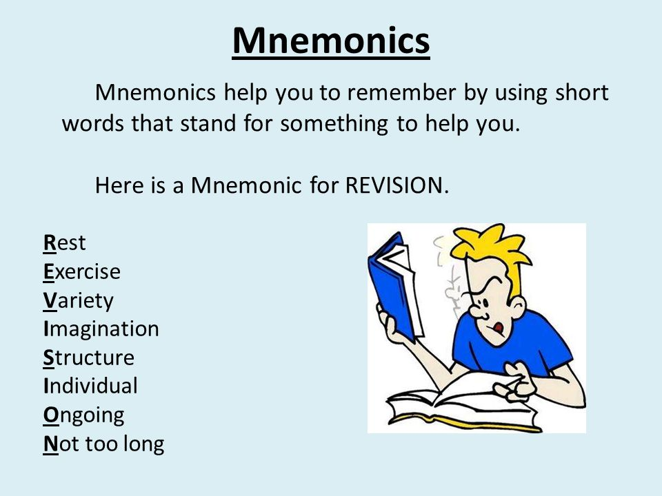 Mnemonics Mnemonics help you to remember by using short words that stand for something to help you. Here is a Mnemonic for REVISION. Rest Exercise Var