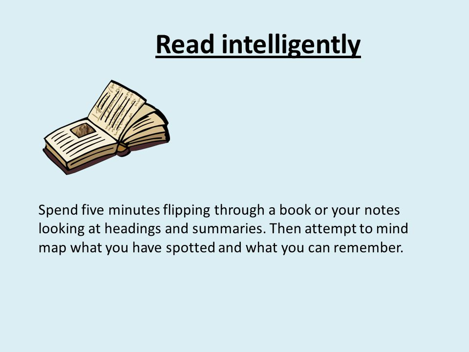 Read intelligently Spend five minutes flipping through a book or your notes looking at headings and summaries. Then attempt to mind map what you have
