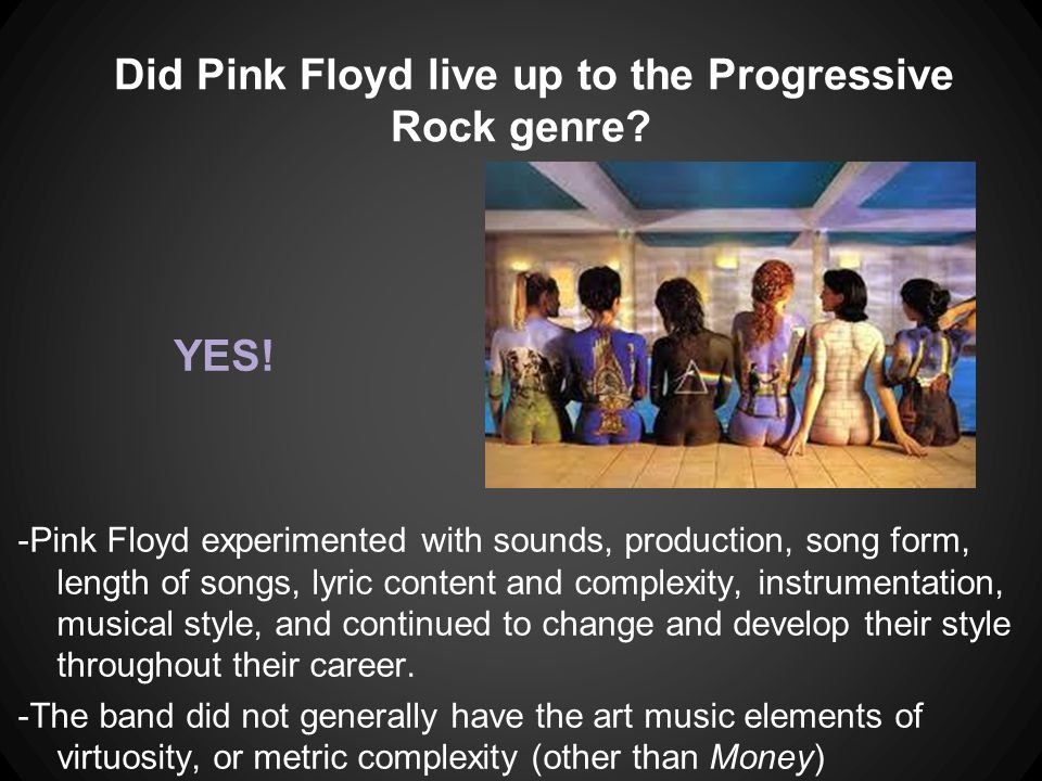 Did Pink Floyd live up to the Progressive Rock genre? -Pink Floyd experimented with sounds, production, song form, length of songs, lyric content and
