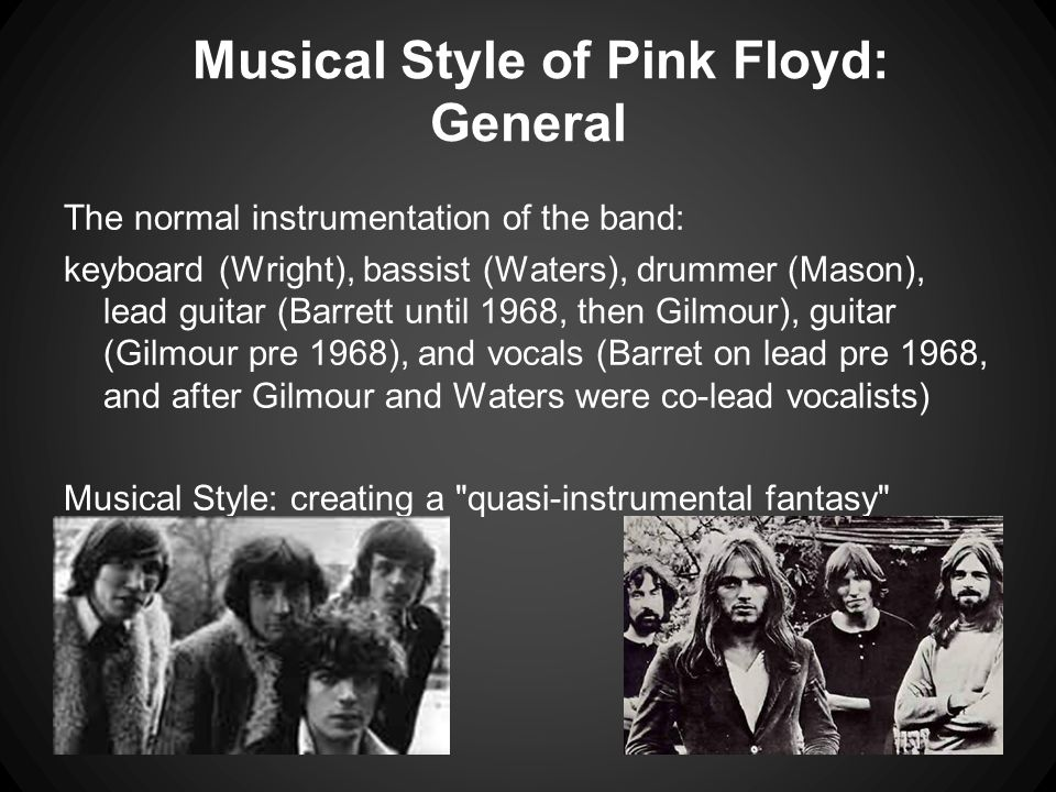 Musical Style of Pink Floyd: General The normal instrumentation of the band: keyboard (Wright), bassist (Waters), drummer (Mason), lead guitar (Barret