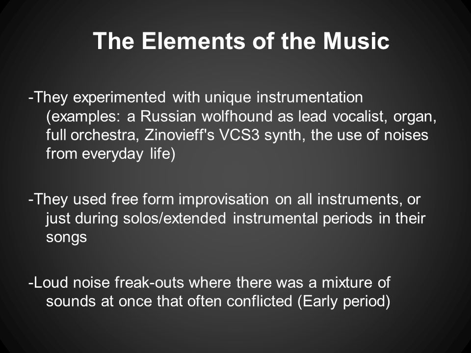 The Elements of the Music -They experimented with unique instrumentation (examples: a Russian wolfhound as lead vocalist, organ, full orchestra, Zinov
