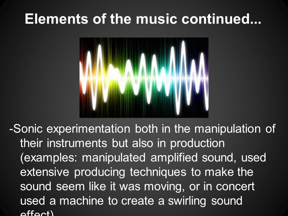 Elements of the music continued... -Sonic experimentation both in the manipulation of their instruments but also in production (examples: manipulated