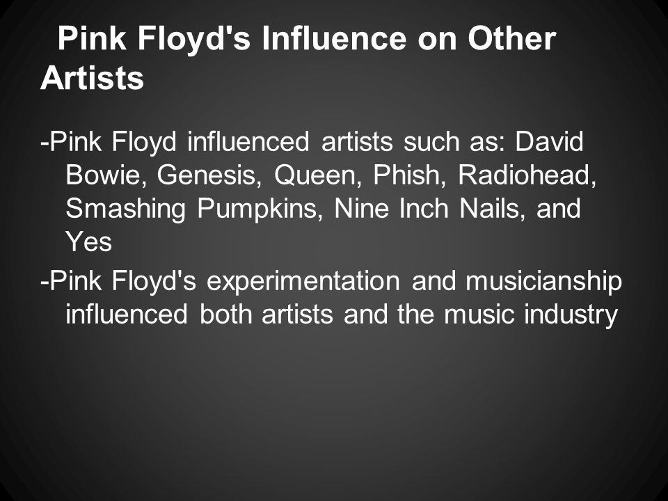 Pink Floyd's Influence on Other Artists -Pink Floyd influenced artists such as: David Bowie, Genesis, Queen, Phish, Radiohead, Smashing Pumpkins, Nine