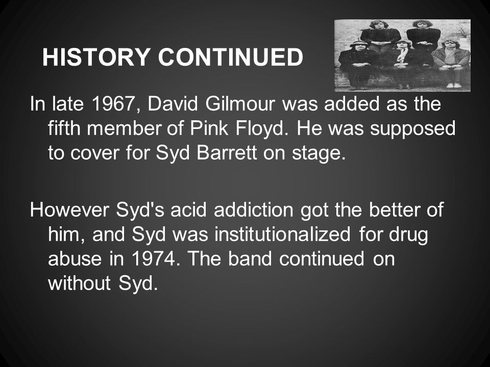 HISTORY CONTINUED In late 1967, David Gilmour was added as the fifth member of Pink Floyd. He was supposed to cover for Syd Barrett on stage. However