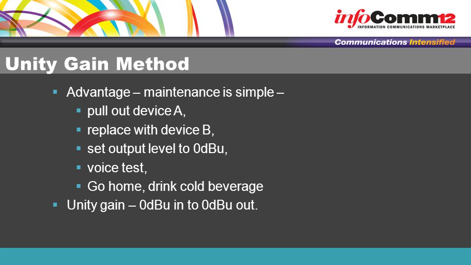 Unity Gain Method  Advantage – maintenance is simple –  pull out device A,  replace with device B,  set output level to 0dBu,  voice test,  Go h