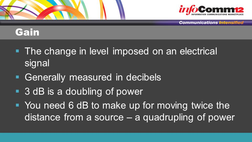 Gain  The change in level imposed on an electrical signal  Generally measured in decibels  3 dB is a doubling of power  You need 6 dB to make up f