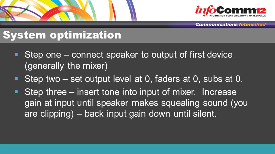 System optimization  Step one – connect speaker to output of first device (generally the mixer)  Step two – set output level at 0, faders at 0, subs