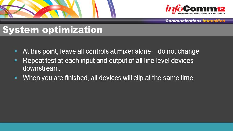 System optimization  At this point, leave all controls at mixer alone – do not change  Repeat test at each input and output of all line level device