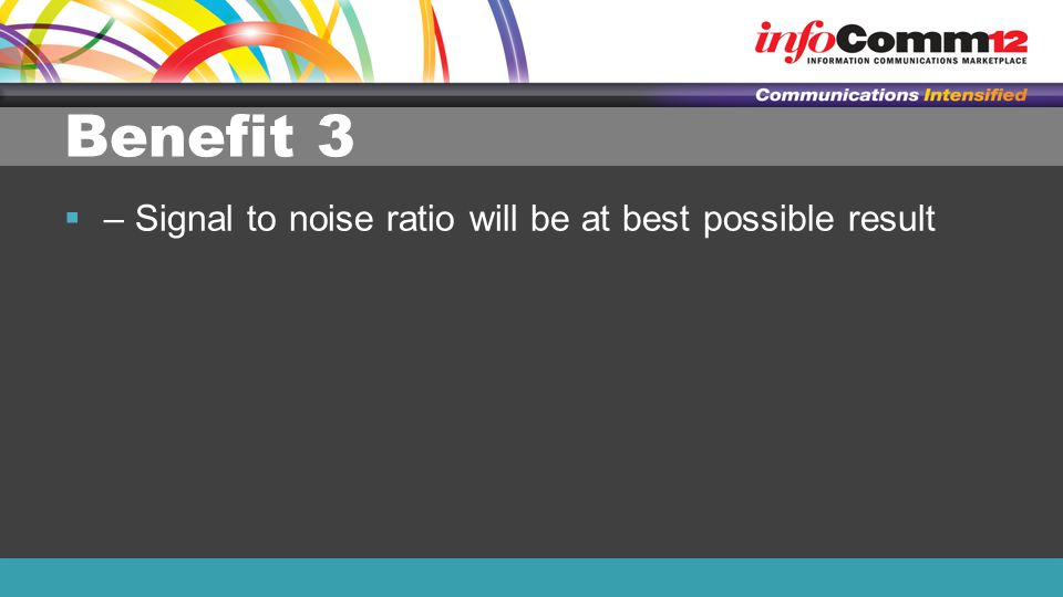 Benefit 3  – Signal to noise ratio will be at best possible result