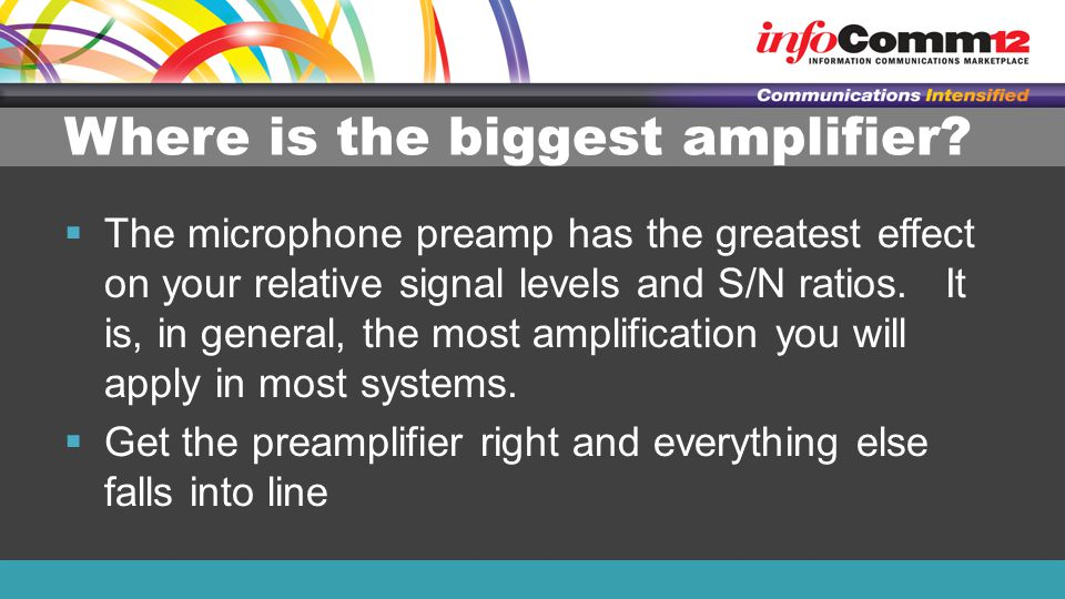 Where is the biggest amplifier?  The microphone preamp has the greatest effect on your relative signal levels and S/N ratios. It is, in general, the