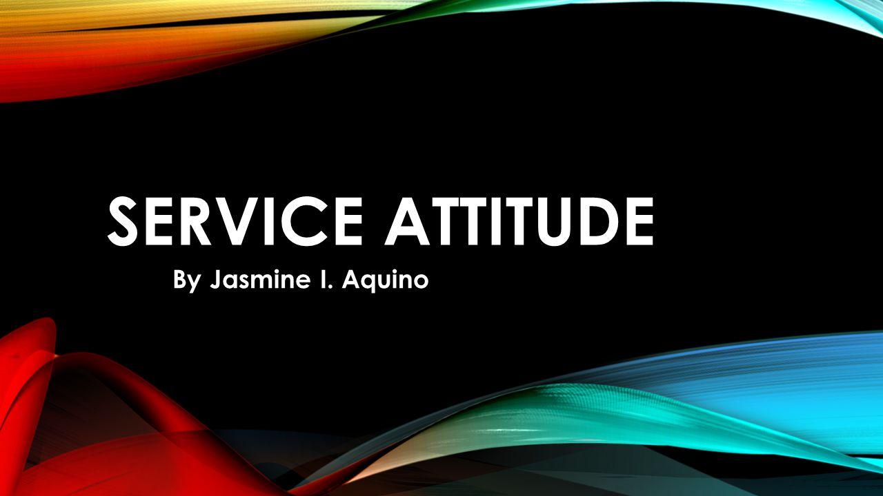 SERVICE ATTITUDE By Jasmine I. Aquino