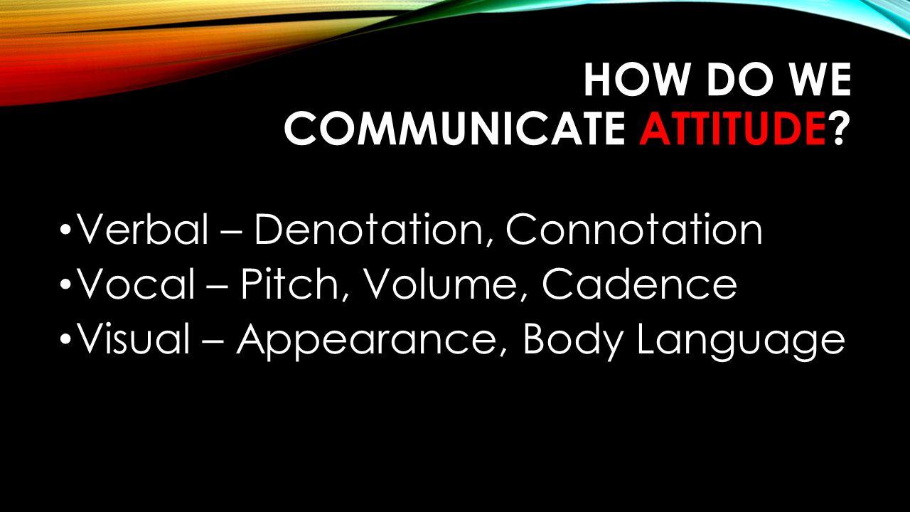 HOW DO WE COMMUNICATE ATTITUDE? Verbal – Denotation, Connotation Vocal – Pitch, Volume, Cadence Visual – Appearance, Body Language