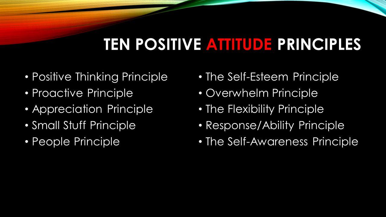 TEN POSITIVE ATTITUDE PRINCIPLES Positive Thinking Principle Proactive Principle Appreciation Principle Small Stuff Principle People Principle The Self-Esteem Principle Overwhelm Principle The Flexibility Principle Response/Ability Principle The Self-Awareness Principle