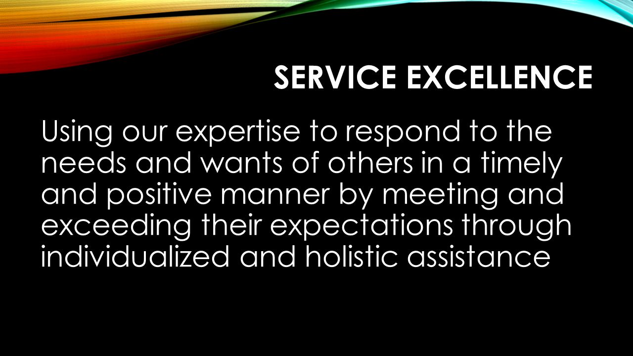 SERVICE EXCELLENCE Using our expertise to respond to the needs and wants of others in a timely and positive manner by meeting and exceeding their expectations through individualized and holistic assistance