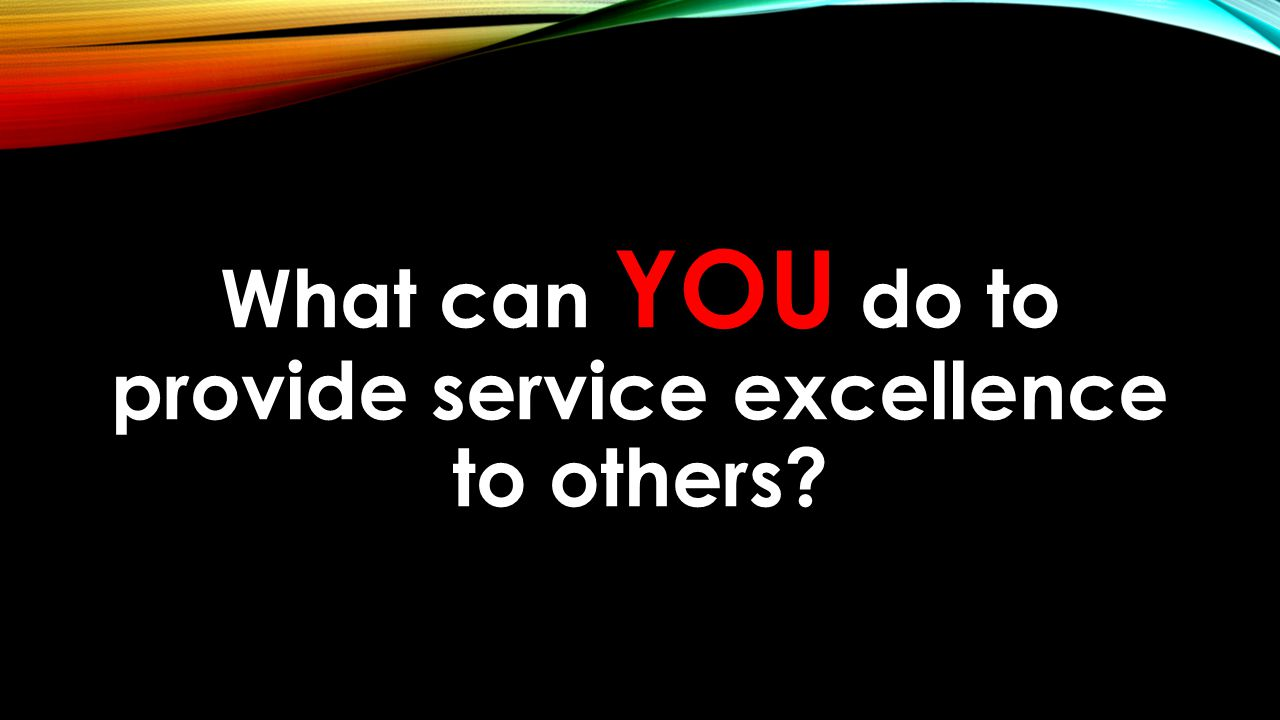 What can YOU do to provide service excellence to others?