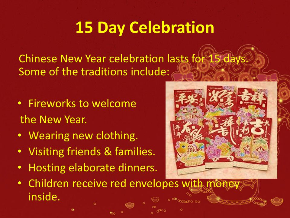 15 Day Celebration Chinese New Year celebration lasts for 15 days. Some of the traditions include: Fireworks to welcome the New Year. Wearing new clot