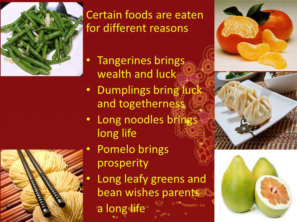 Certain foods are eaten for different reasons Tangerines brings wealth and luck Dumplings bring luck and togetherness Long noodles brings long life Po