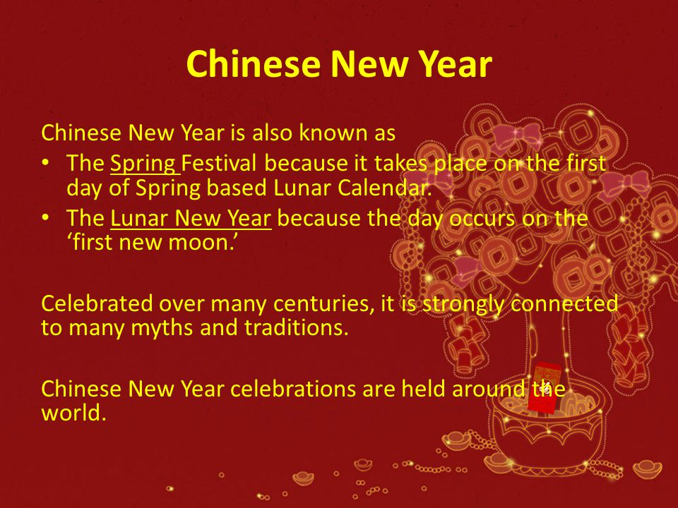 Chinese New Year Chinese New Year is also known as The Spring Festival because it takes place on the first day of Spring based Lunar Calendar. The Lun