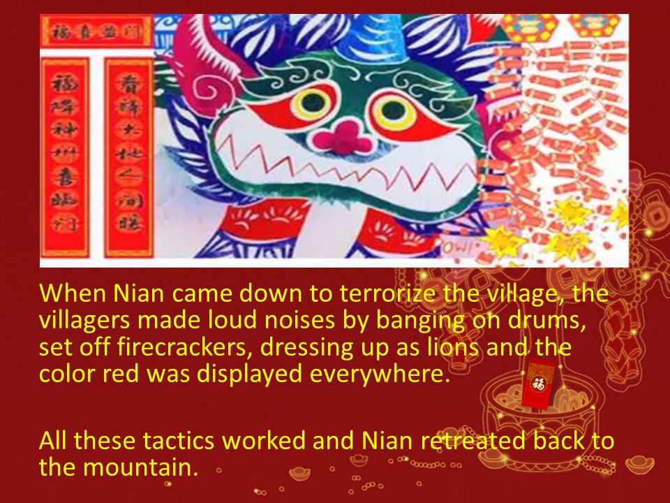 When Nian came down to terrorize the village, the villagers made loud noises by banging on drums, set off firecrackers, dressing up as lions and the c