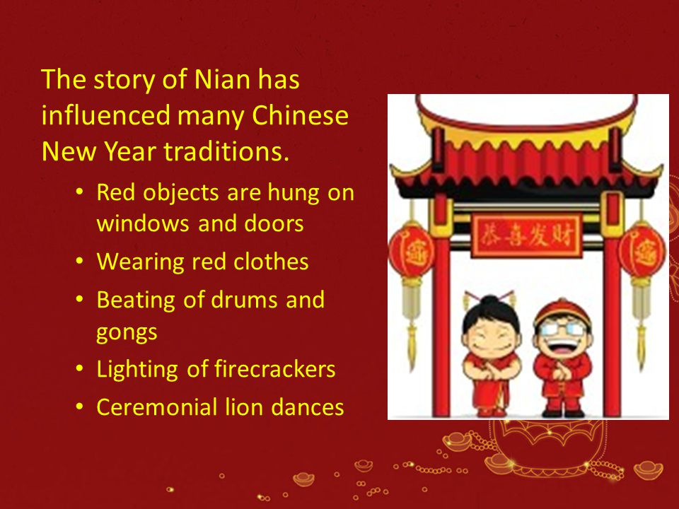 The story of Nian has influenced many Chinese New Year traditions. Red objects are hung on windows and doors Wearing red clothes Beating of drums and