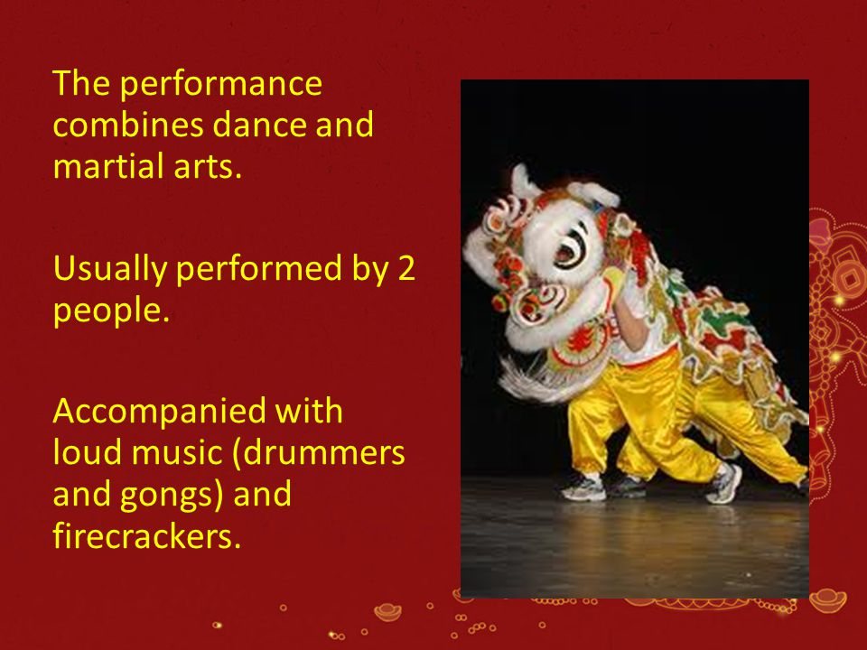 The performance combines dance and martial arts. Usually performed by 2 people. Accompanied with loud music (drummers and gongs) and firecrackers.