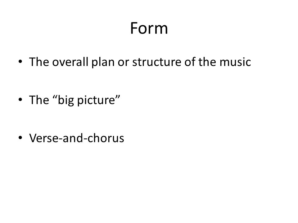 "Form The overall plan or structure of the music The ""big picture"" Verse-and-chorus"