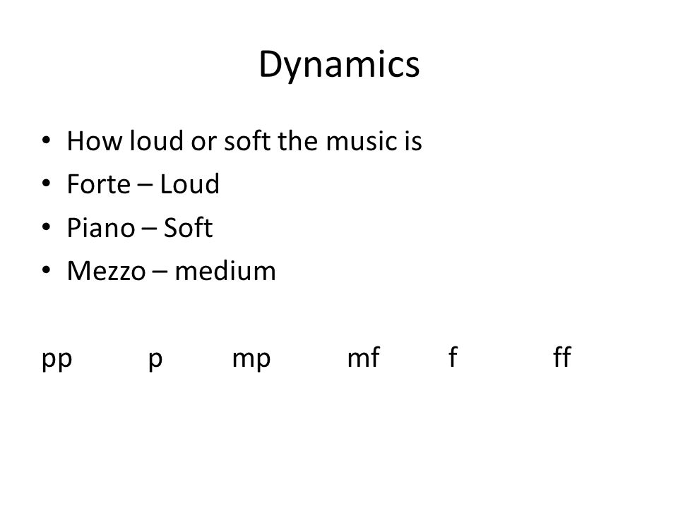 Dynamics How loud or soft the music is Forte – Loud Piano – Soft Mezzo – medium pp p mp mf f ff