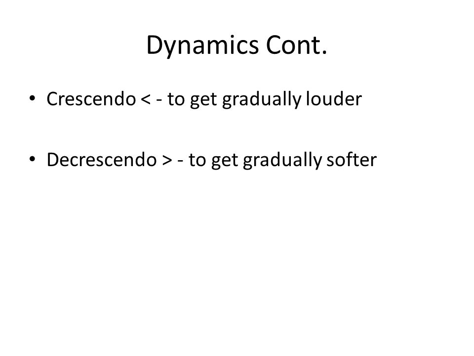 Dynamics Cont. Crescendo < - to get gradually louder Decrescendo > - to get gradually softer