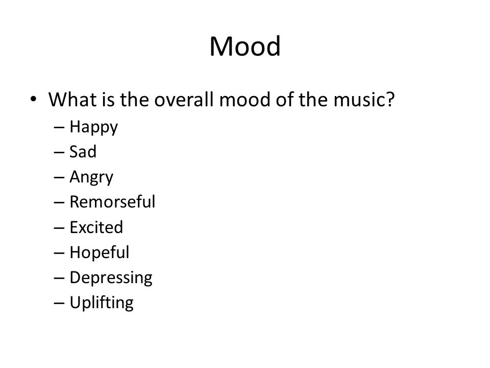 Mood What is the overall mood of the music? – Happy – Sad – Angry – Remorseful – Excited – Hopeful – Depressing – Uplifting