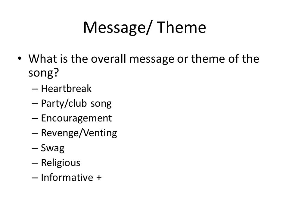 Message/ Theme What is the overall message or theme of the song? – Heartbreak – Party/club song – Encouragement – Revenge/Venting – Swag – Religious –