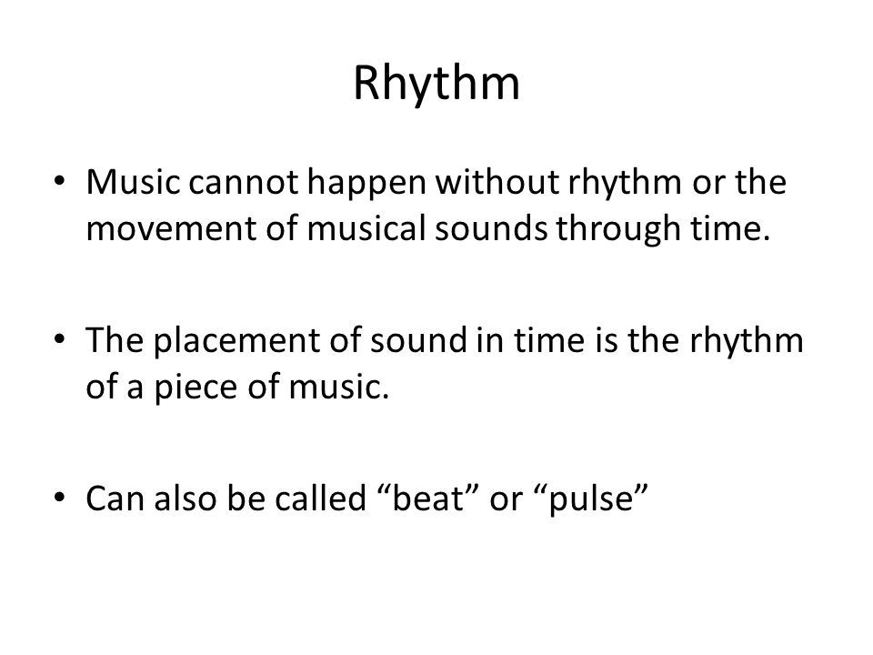 Rhythm Music cannot happen without rhythm or the movement of musical sounds through time. The placement of sound in time is the rhythm of a piece of m