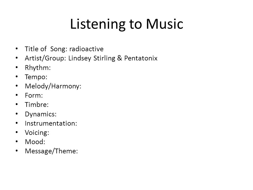 Listening to Music Title of Song: radioactive Artist/Group: Lindsey Stirling & Pentatonix Rhythm: Tempo: Melody/Harmony: Form: Timbre: Dynamics: Instr