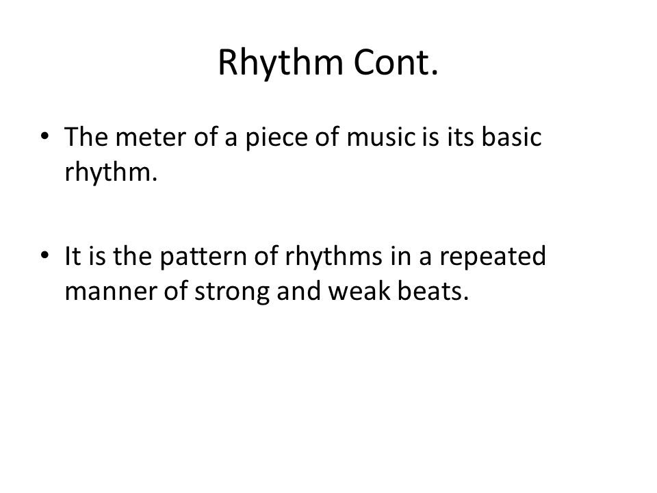 Rhythm Cont. The meter of a piece of music is its basic rhythm. It is the pattern of rhythms in a repeated manner of strong and weak beats.