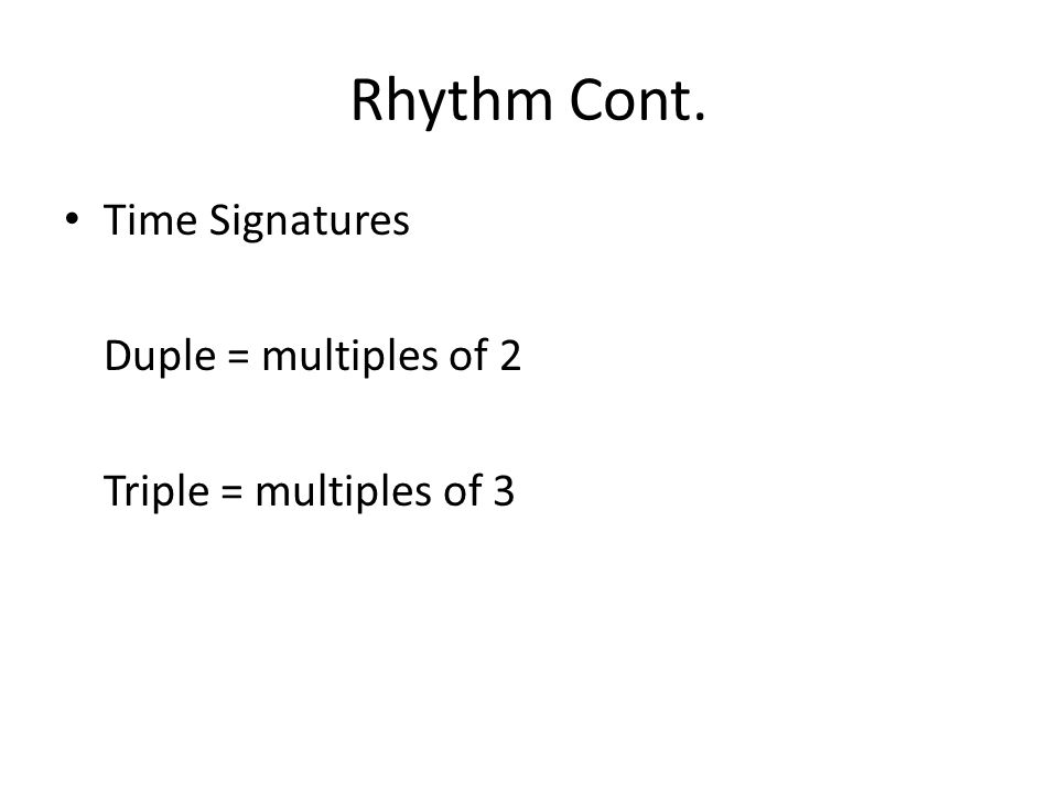 Rhythm Cont. Time Signatures Duple = multiples of 2 Triple = multiples of 3