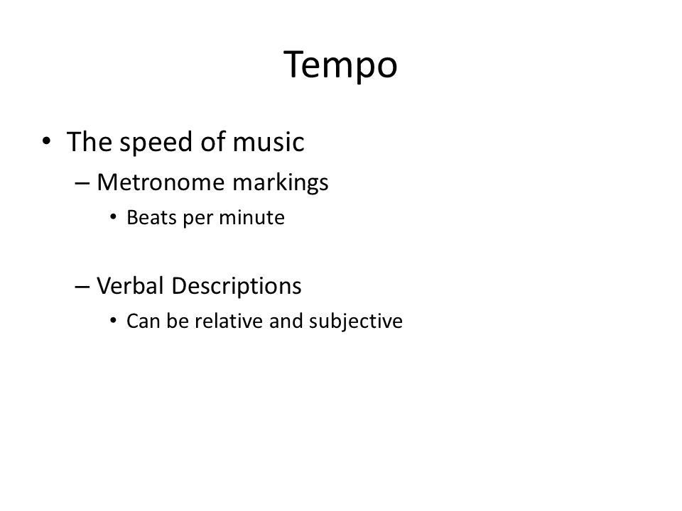 Tempo The speed of music – Metronome markings Beats per minute – Verbal Descriptions Can be relative and subjective