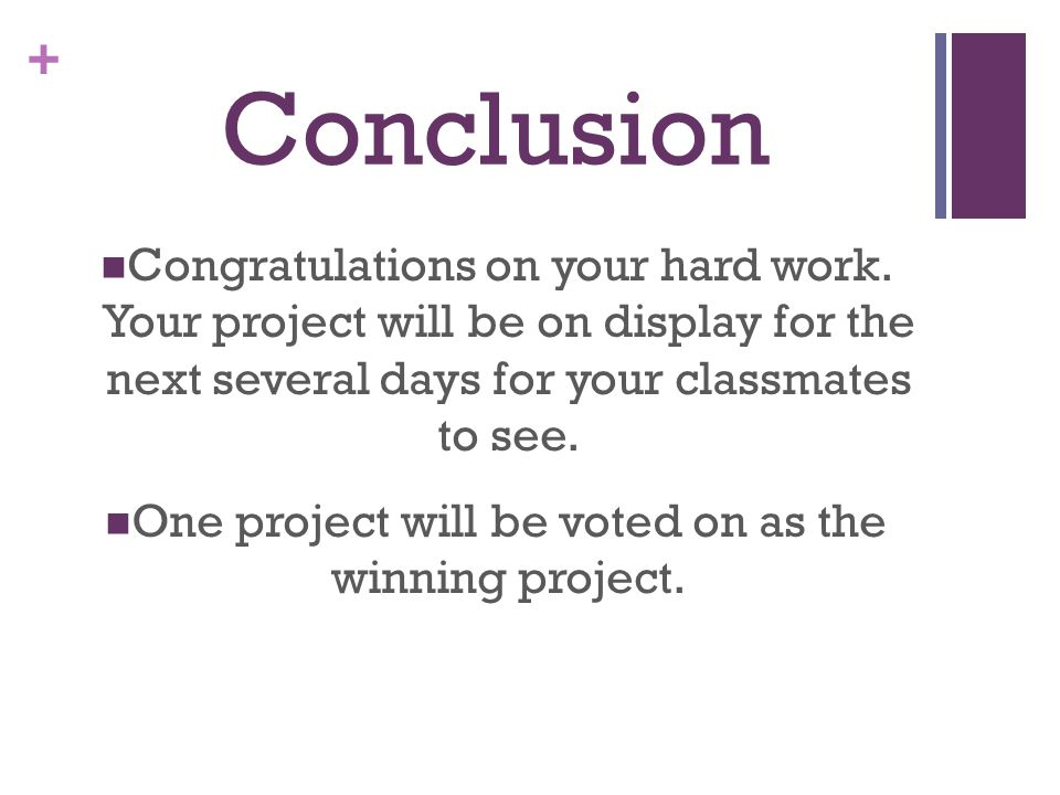 + Conclusion Congratulations on your hard work. Your project will be on display for the next several days for your classmates to see. One project will