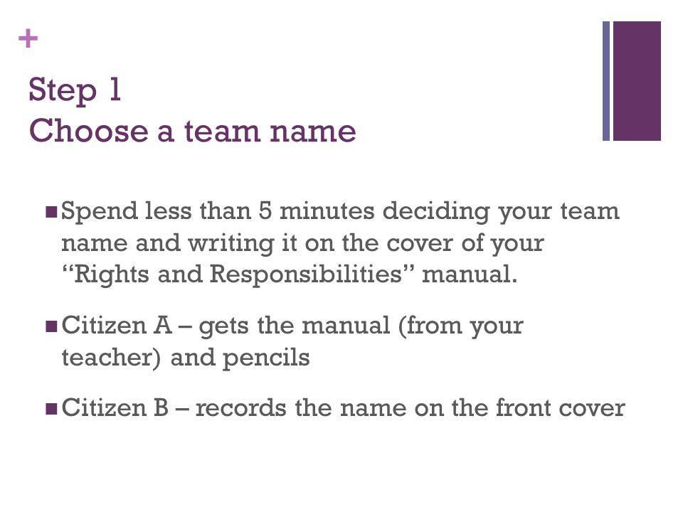 """+ Step 1 Choose a team name Spend less than 5 minutes deciding your team name and writing it on the cover of your """"Rights and Responsibilities"""" manual"""