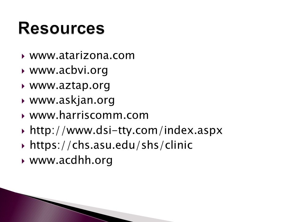  www.atarizona.com  www.acbvi.org  www.aztap.org  www.askjan.org  www.harriscomm.com  http://www.dsi-tty.com/index.aspx  https://chs.asu.edu/shs/clinic  www.acdhh.org