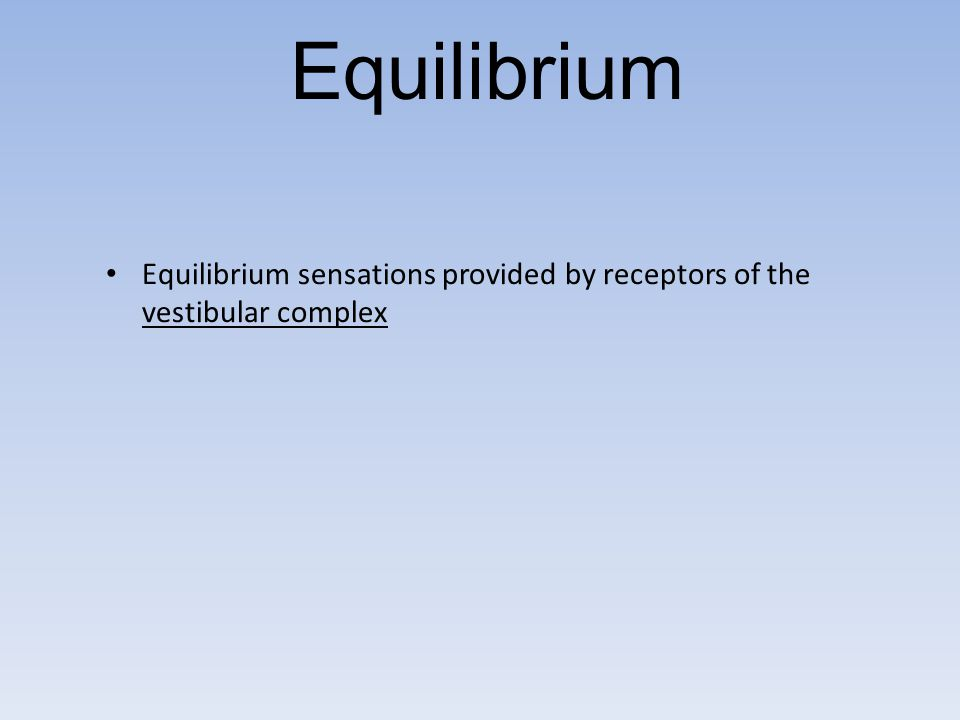 Equilibrium Equilibrium sensations provided by receptors of the vestibular complex