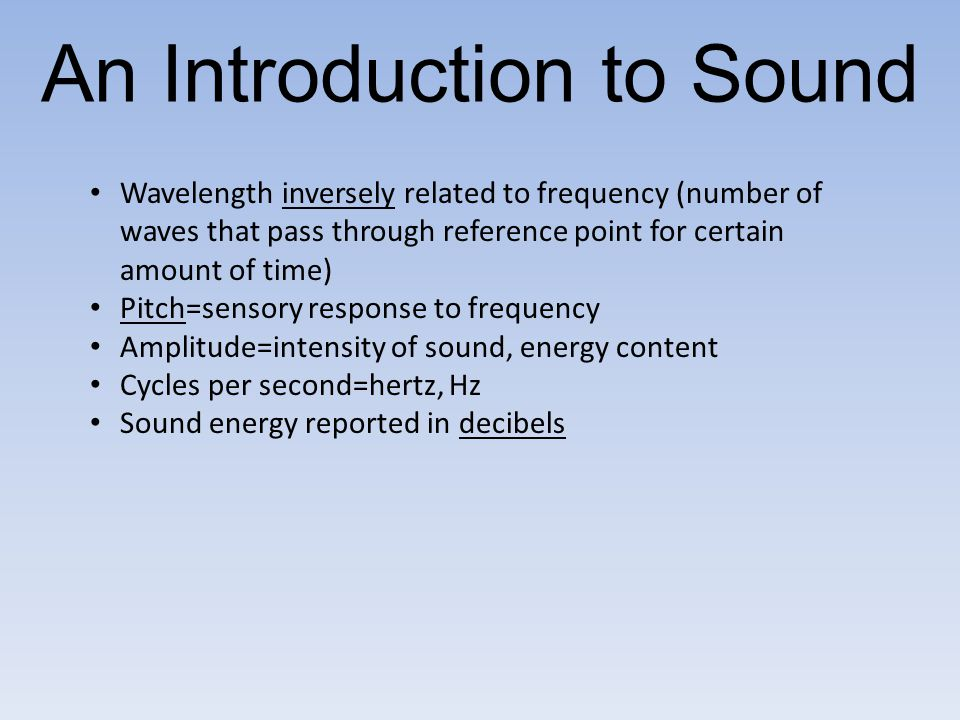 Wavelength inversely related to frequency (number of waves that pass through reference point for certain amount of time) Pitch=sensory response to fre
