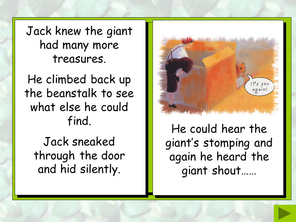 Jack crept out of the castle, and back down the beanstalk, carrying the giant's gold. Jack tiptoed carefully across the table and collected the giant'