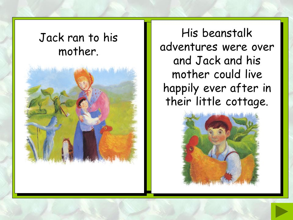 Jack rushed down the beanstalk and ran to the cottage get an axe. He chopped and he chopped and he chopped. Eventually, the beanstalk came crashing do