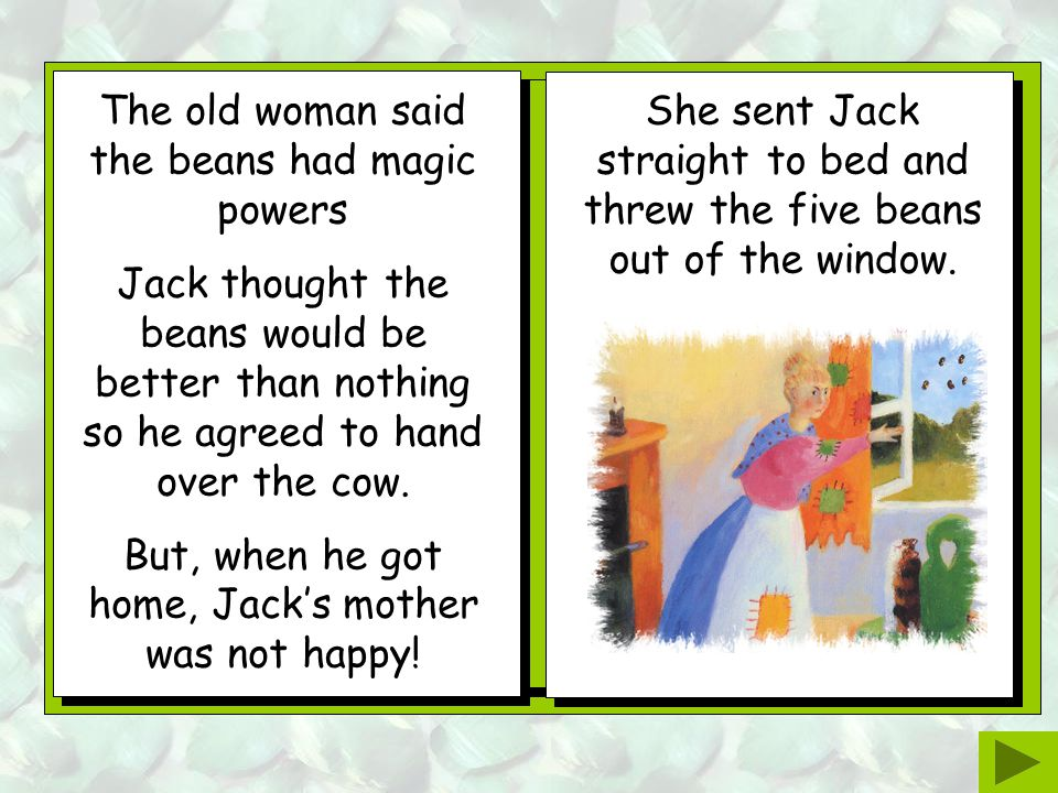Jack and the cow walked for miles and miles but no one wanted to buy the cow. While Jack was walking back home an old woman said she would buy the cow
