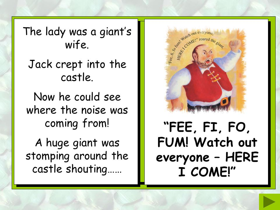 When Jack reached the top of the beanstalk he could hear a loud noise! He walked up to the door of a huge castle. The noise was getting much louder an