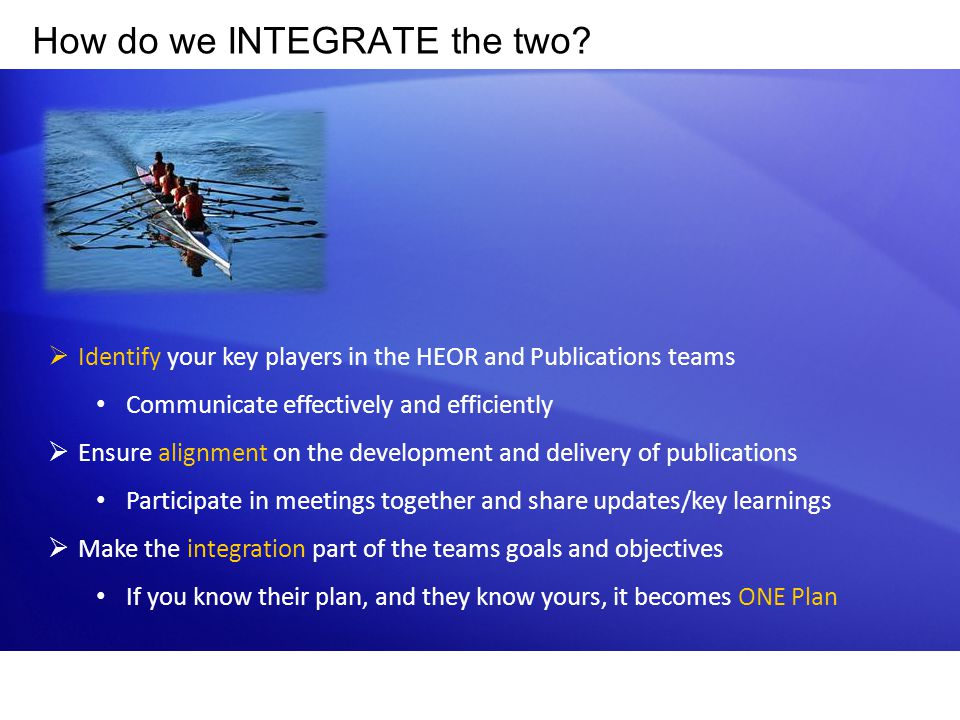 How do we INTEGRATE the two?  Identify your key players in the HEOR and Publications teams Communicate effectively and efficiently  Ensure alignment