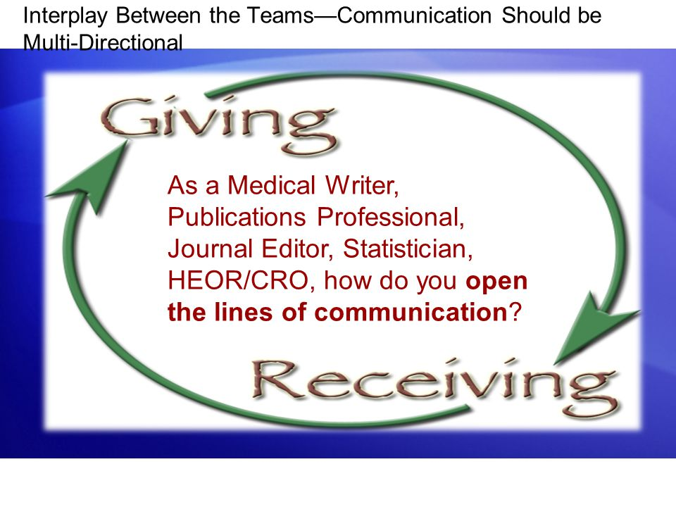 Interplay Between the Teams—Communication Should be Multi-Directional As a Medical Writer, Publications Professional, Journal Editor, Statistician, HEOR/CRO, how do you open the lines of communication?