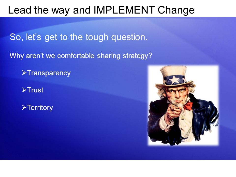 Lead the way and IMPLEMENT Change So, let's get to the tough question. Why aren't we comfortable sharing strategy?  Transparency  Trust  Territory
